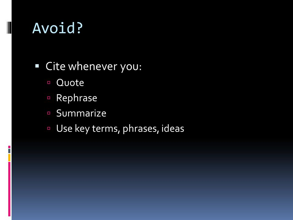 Avoid?  Cite whenever you:  Quote  Rephrase  Summarize  Use key terms, phrases, ideas
