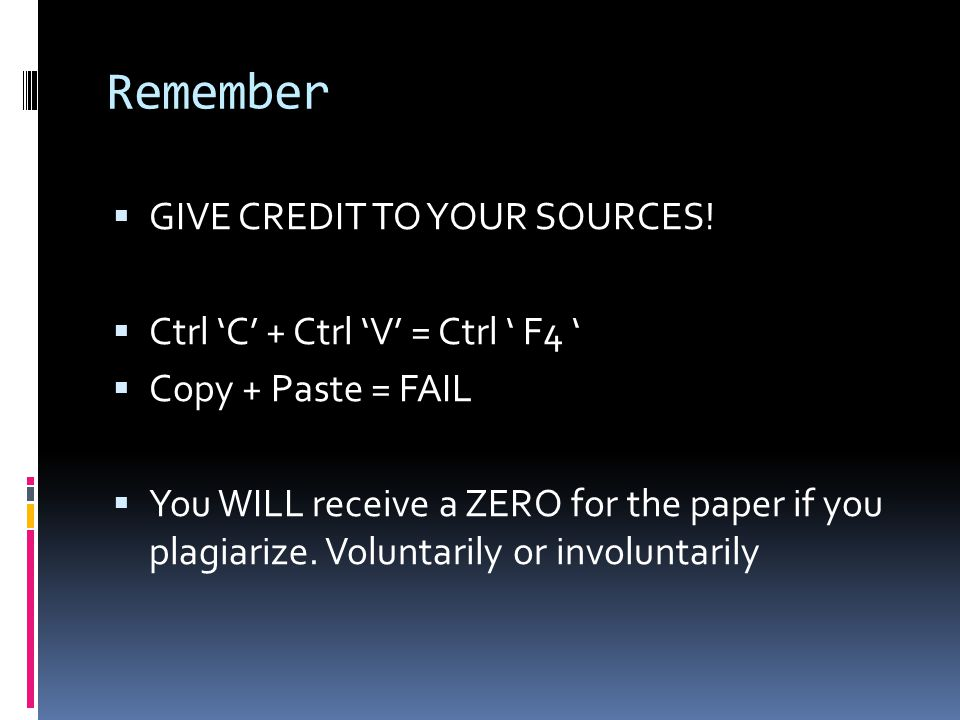 Remember  GIVE CREDIT TO YOUR SOURCES!  Ctrl 'C' + Ctrl 'V' = Ctrl ' F4 '  Copy + Paste = FAIL  You WILL receive a ZERO for the paper if you plagi