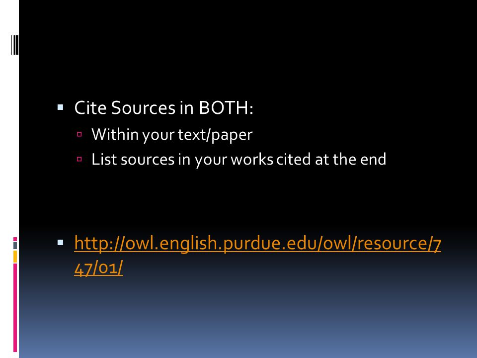  Cite Sources in BOTH:  Within your text/paper  List sources in your works cited at the end  http://owl.english.purdue.edu/owl/resource/7 47/01/ h