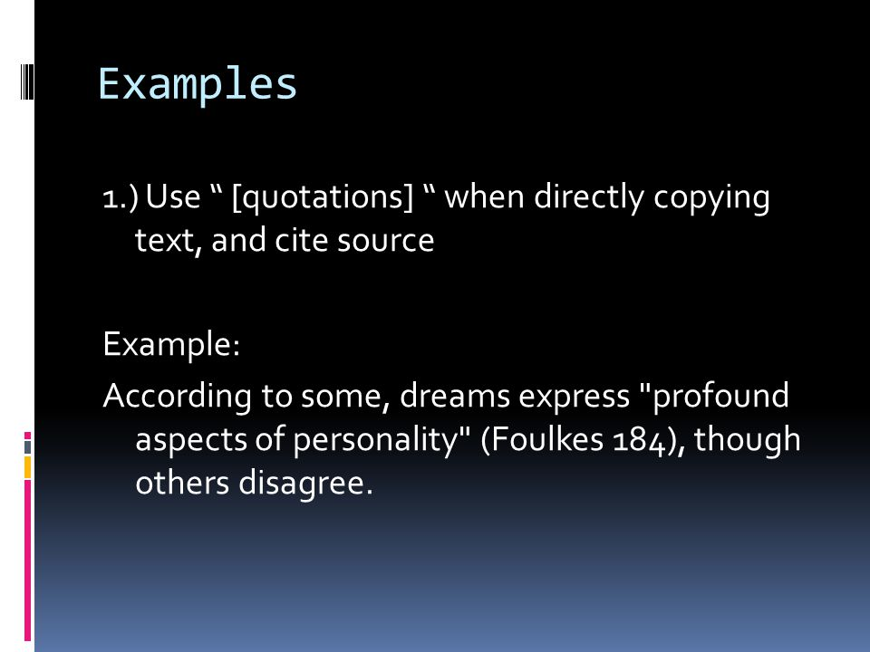 "Examples 1.) Use "" [quotations] "" when directly copying text, and cite source Example: According to some, dreams express"