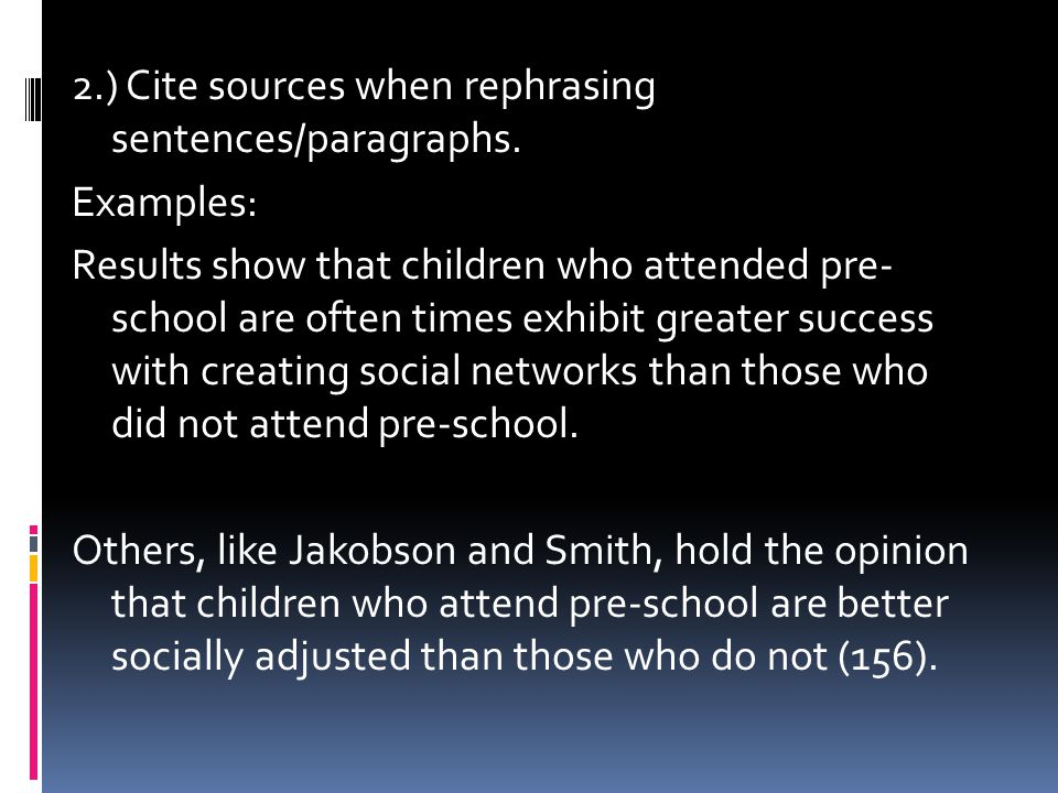2.) Cite sources when rephrasing sentences/paragraphs. Examples: Results show that children who attended pre- school are often times exhibit greater s