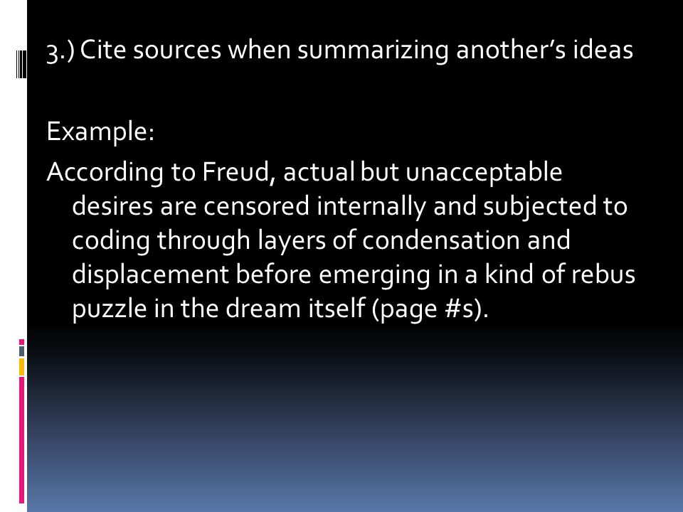 3.) Cite sources when summarizing another's ideas Example: According to Freud, actual but unacceptable desires are censored internally and subjected t