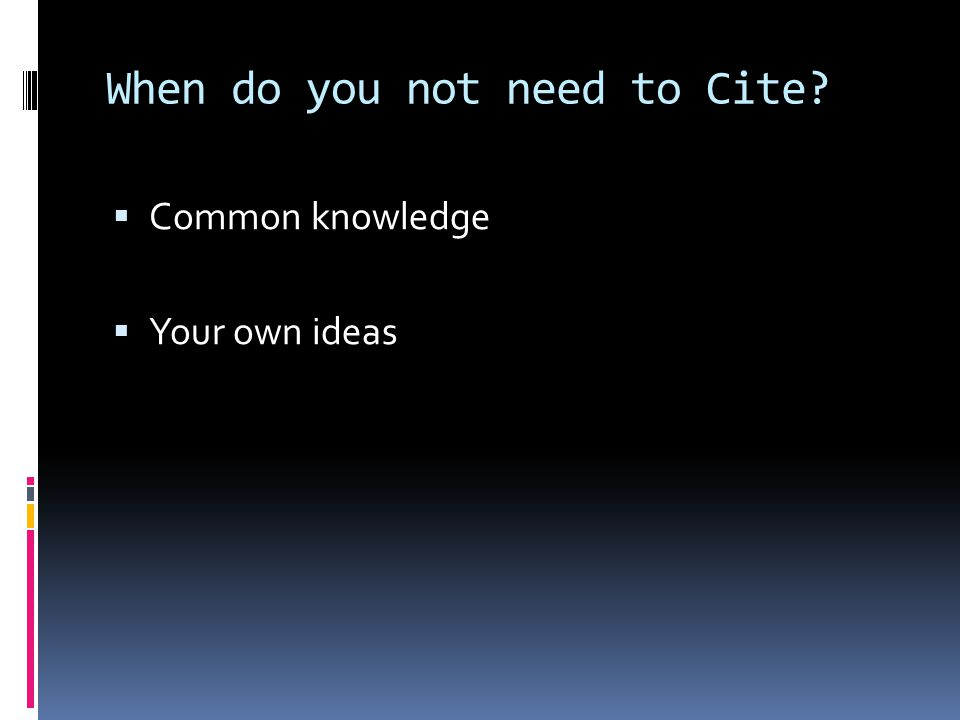 When do you not need to Cite?  Common knowledge  Your own ideas