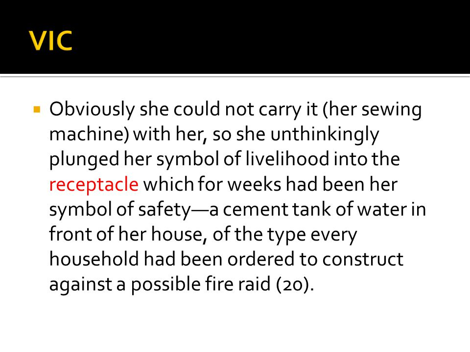 Obviously she could not carry it (her sewing machine) with her, so she unthinkingly plunged her symbol of livelihood into the receptacle which for weeks had been her symbol of safety—a cement tank of water in front of her house, of the type every household had been ordered to construct against a possible fire raid (20).