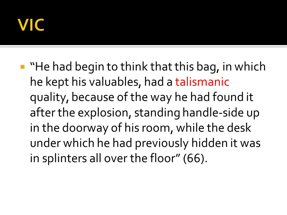  He had begin to think that this bag, in which he kept his valuables, had a talismanic quality, because of the way he had found it after the explosion, standing handle-side up in the doorway of his room, while the desk under which he had previously hidden it was in splinters all over the floor (66).