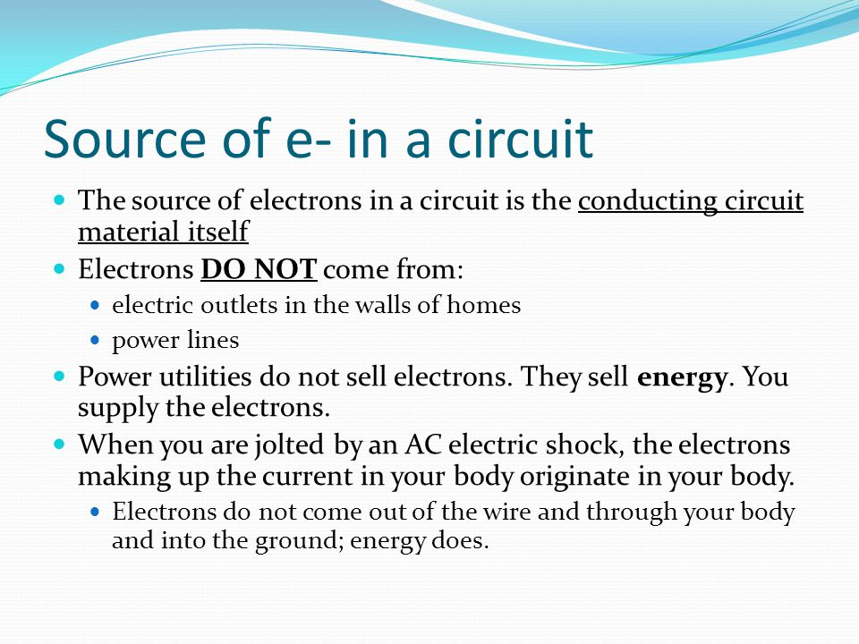 Source of e- in a circuit The source of electrons in a circuit is the conducting circuit material itself Electrons DO NOT come from: electric outlets
