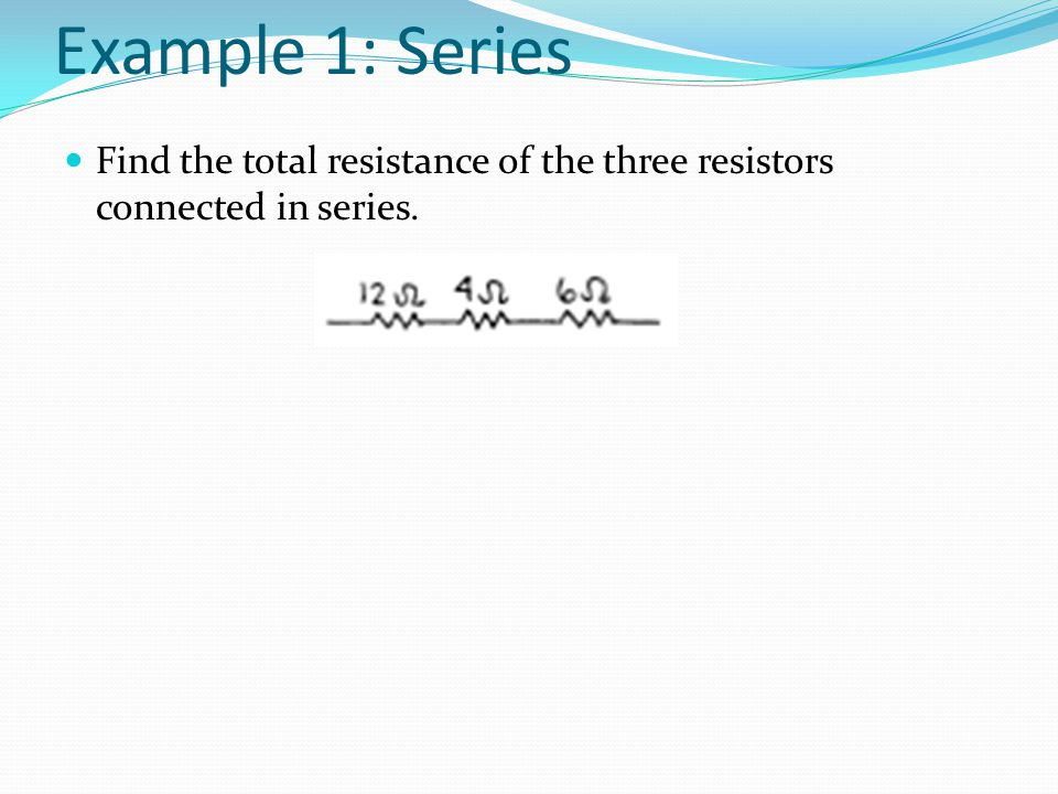 Example 1: Series Find the total resistance of the three resistors connected in series.