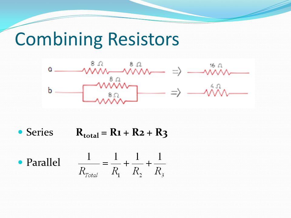 Combining Resistors SeriesR total = R1 + R2 + R3 Parallel