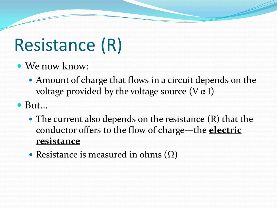 Resistance (R) We now know: Amount of charge that flows in a circuit depends on the voltage provided by the voltage source (V α I) But… The current al