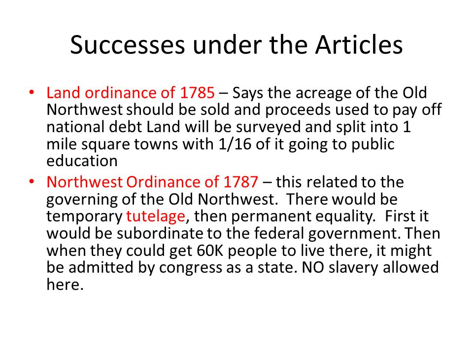 Successes under the Articles Land ordinance of 1785 – Says the acreage of the Old Northwest should be sold and proceeds used to pay off national debt