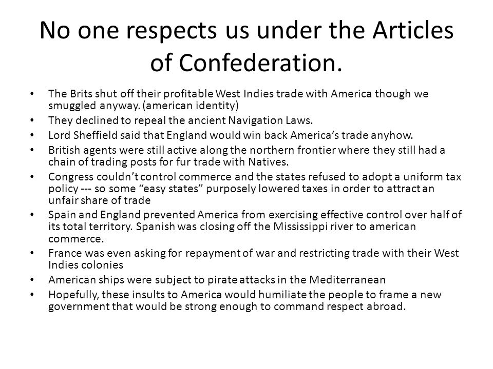 No one respects us under the Articles of Confederation. The Brits shut off their profitable West Indies trade with America though we smuggled anyway.