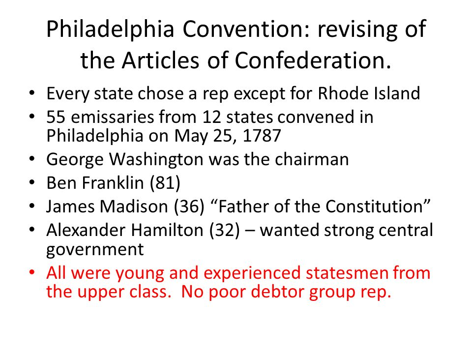 Philadelphia Convention: revising of the Articles of Confederation. Every state chose a rep except for Rhode Island 55 emissaries from 12 states conve