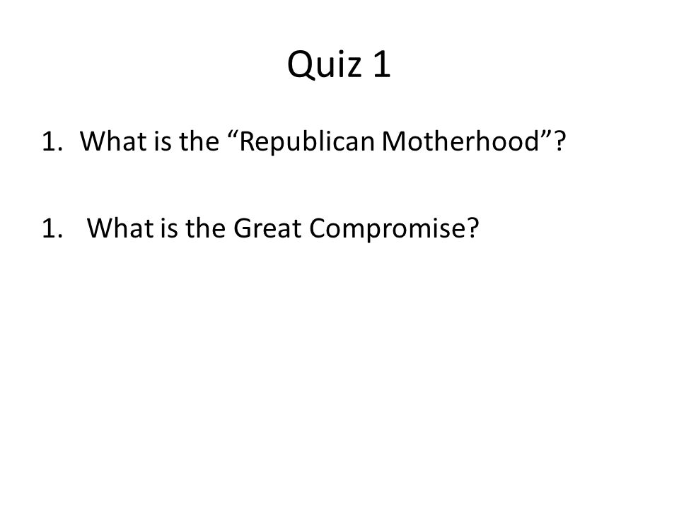 """Quiz 1 1.What is the """"Republican Motherhood""""? 1. What is the Great Compromise?"""
