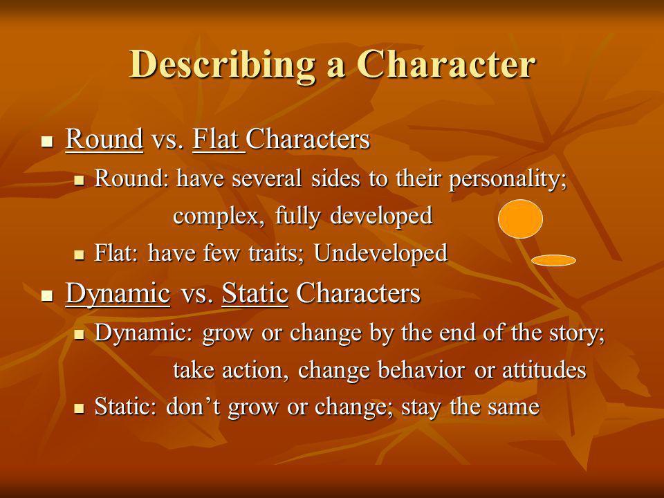 Describing a Character Round vs. Flat Characters Round vs. Flat Characters Round: have several sides to their personality; Round: have several sides t