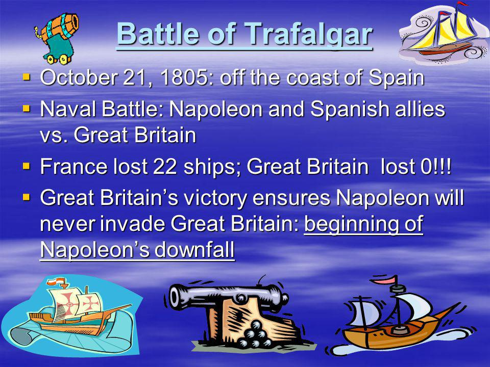 Battle of Trafalgar  October 21, 1805: off the coast of Spain  Naval Battle: Napoleon and Spanish allies vs. Great Britain  France lost 22 ships; G