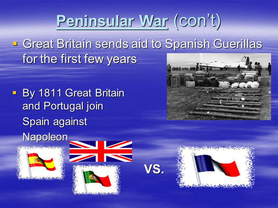 Peninsular War (con't)  Great Britain sends aid to Spanish Guerillas for the first few years  By 1811 Great Britain and Portugal join Spain against