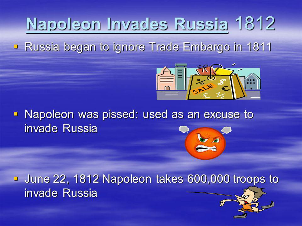  Russia began to ignore Trade Embargo in 1811  Napoleon was pissed: used as an excuse to invade Russia  June 22, 1812 Napoleon takes 600,000 troops
