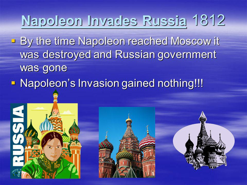 Napoleon Invades Russia 1812  By the time Napoleon reached Moscow it was destroyed and Russian government was gone  Napoleon's Invasion gained nothi