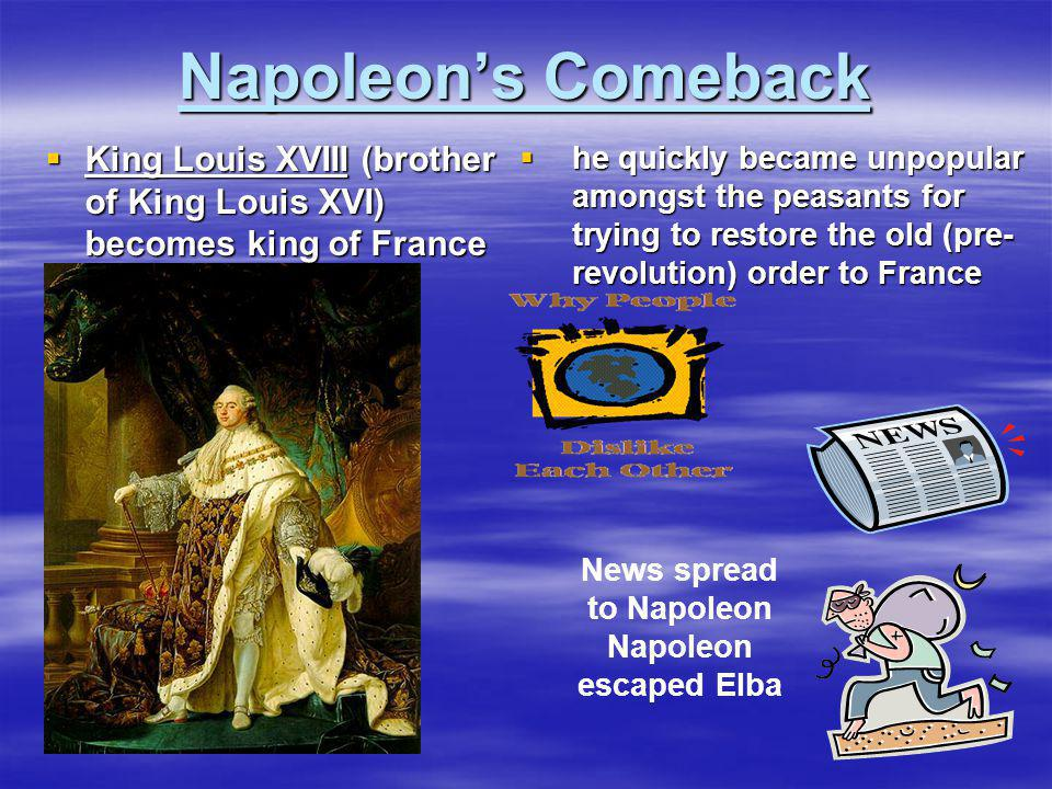 Napoleon's Comeback  King Louis XVIII (brother of King Louis XVI) becomes king of France  he quickly became unpopular amongst the peasants for tryin