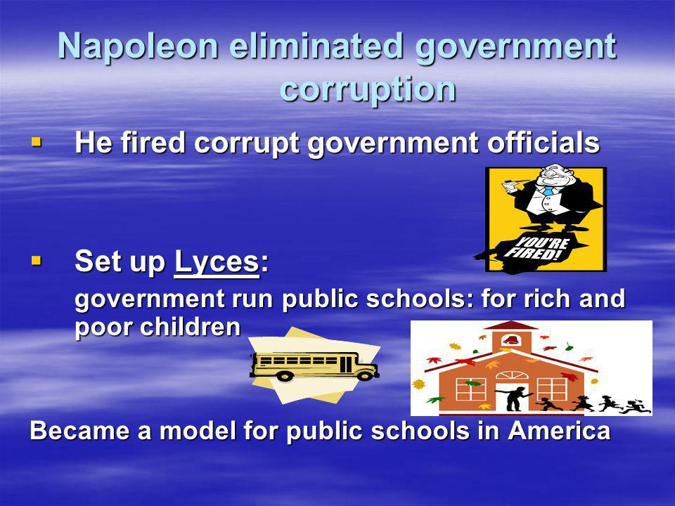 Napoleon eliminated government corruption  He fired corrupt government officials  Set up Lyces: government run public schools: for rich and poor chi