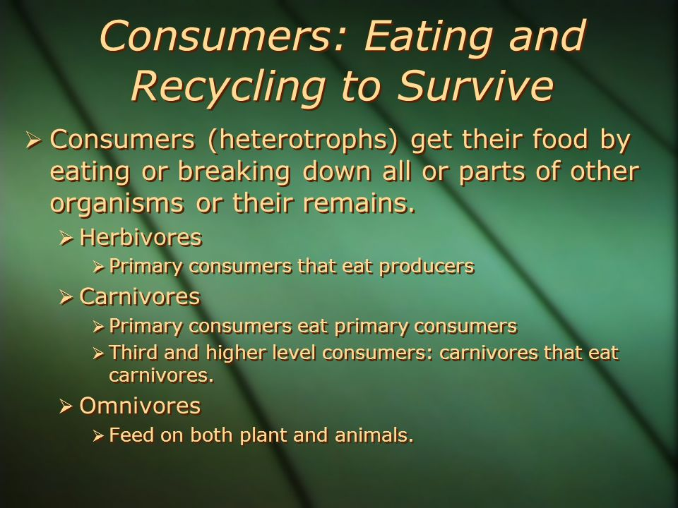 Consumers: Eating and Recycling to Survive  Consumers (heterotrophs) get their food by eating or breaking down all or parts of other organisms or their remains.