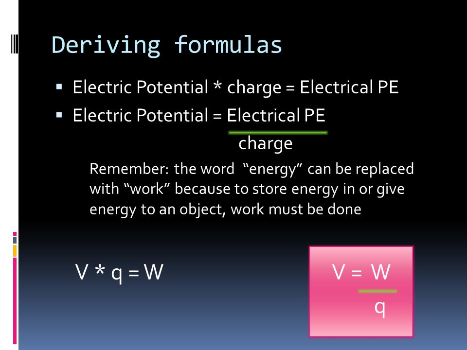  Electric Potential * charge = Electrical PE  Electric Potential = Electrical PE charge Remember: the word energy can be replaced with work because to store energy in or give energy to an object, work must be done V * q = WV = W q Deriving formulas
