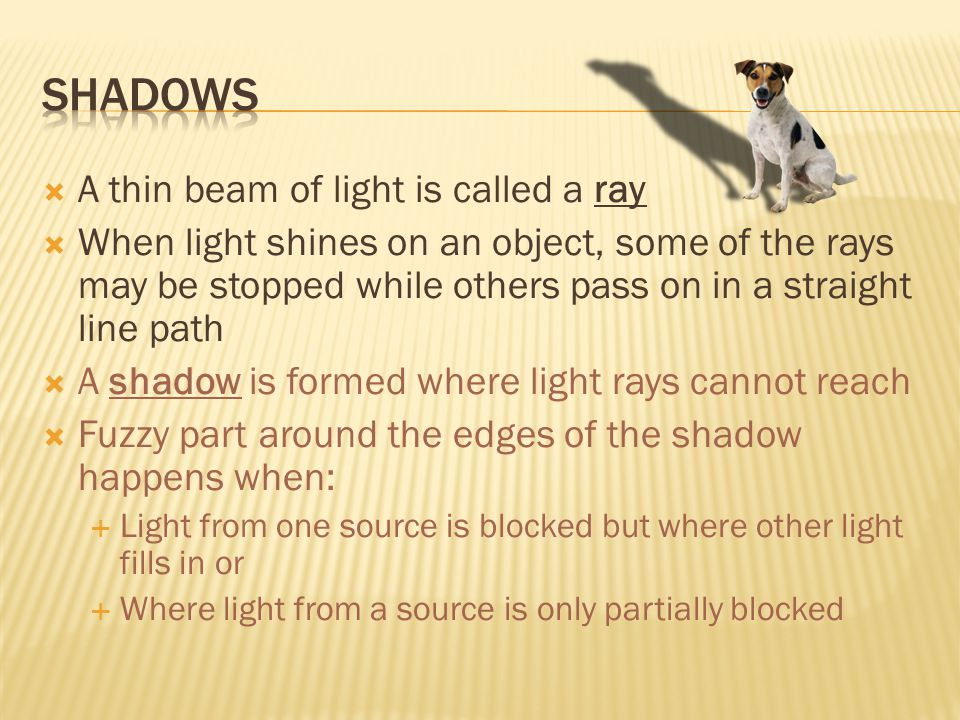  A thin beam of light is called a ray  When light shines on an object, some of the rays may be stopped while others pass on in a straight line path