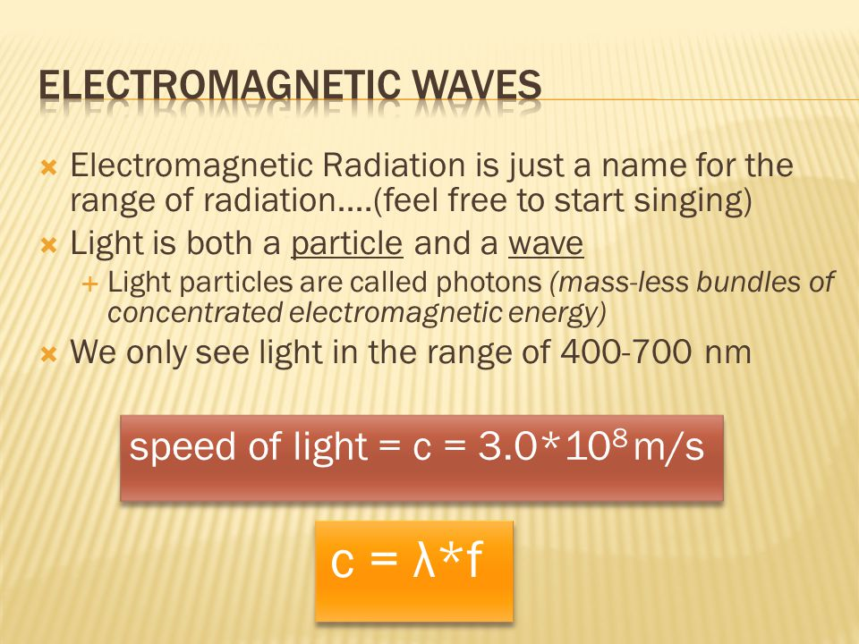  Electromagnetic Radiation is just a name for the range of radiation….(feel free to start singing)  Light is both a particle and a wave  Light part