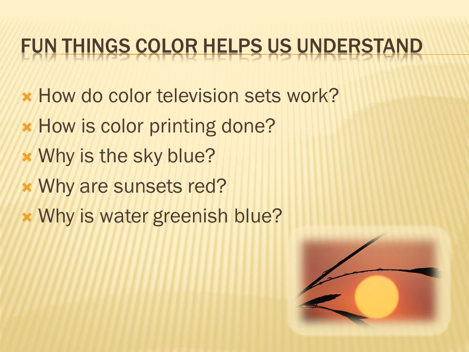  How do color television sets work?  How is color printing done?  Why is the sky blue?  Why are sunsets red?  Why is water greenish blue?