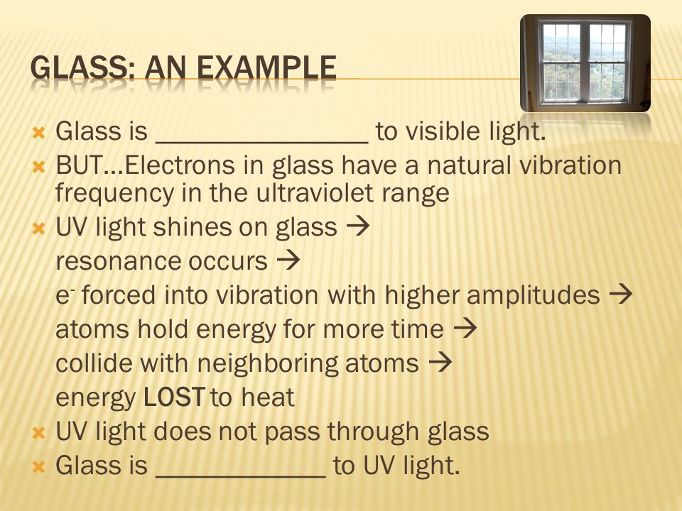  Glass is _______________ to visible light.  BUT…Electrons in glass have a natural vibration frequency in the ultraviolet range  UV light shines on