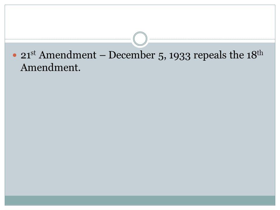 21 st Amendment – December 5, 1933 repeals the 18 th Amendment.