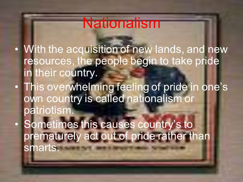 Nationalism With the acquisition of new lands, and new resources, the people begin to take pride in their country. This overwhelming feeling of pride