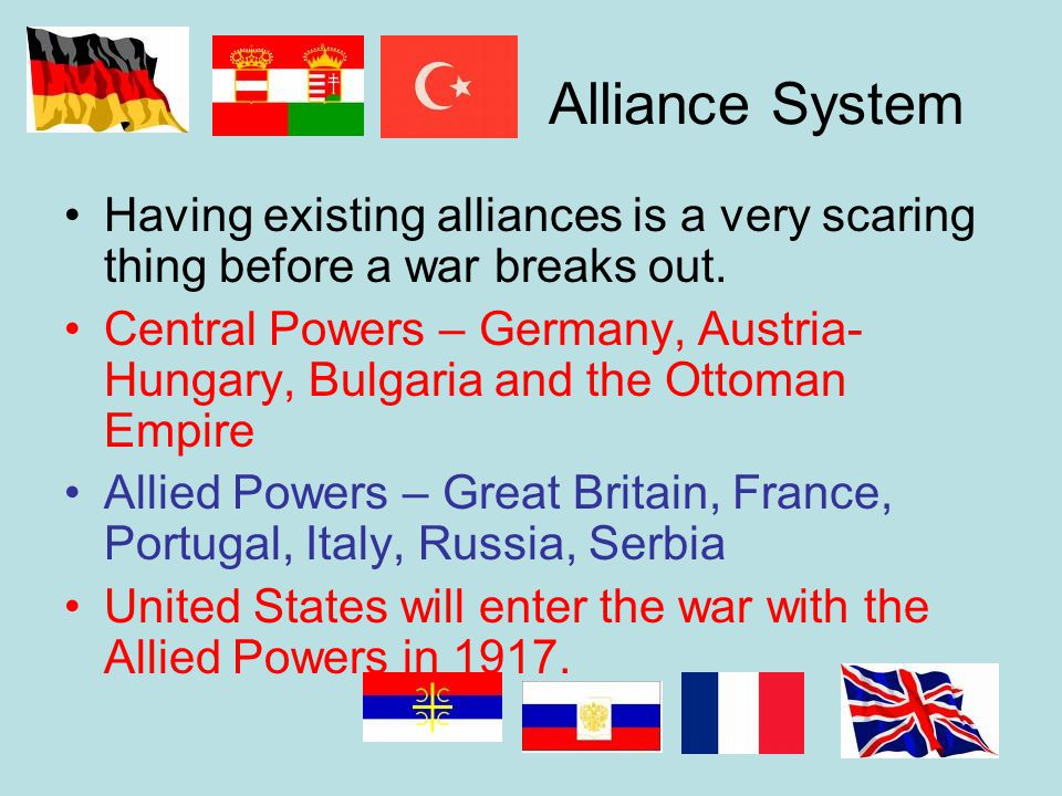 Alliance System Having existing alliances is a very scaring thing before a war breaks out. Central Powers – Germany, Austria- Hungary, Bulgaria and th