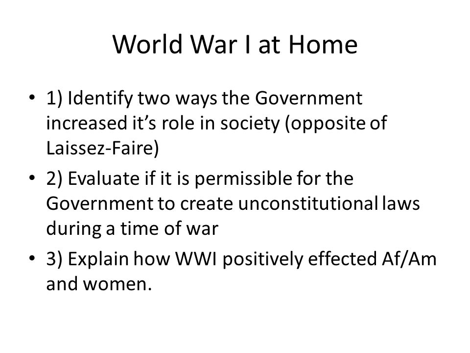 World War I at Home 1) Identify two ways the Government increased it's role in society (opposite of Laissez-Faire) 2) Evaluate if it is permissible for the Government to create unconstitutional laws during a time of war 3) Explain how WWI positively effected Af/Am and women.
