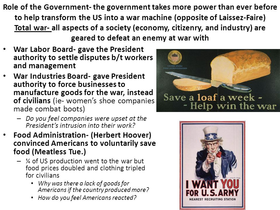 Role of the Government- the government takes more power than ever before to help transform the US into a war machine (opposite of Laissez-Faire) Total war- all aspects of a society (economy, citizenry, and industry) are geared to defeat an enemy at war with War Labor Board- gave the President authority to settle disputes b/t workers and management War Industries Board- gave President authority to force businesses to manufacture goods for the war, instead of civilians (ie- women's shoe companies made combat boots) – Do you feel companies were upset at the President's intrusion into their work.
