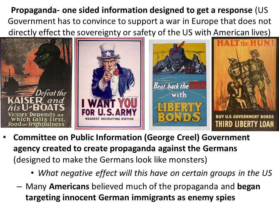 Propaganda- one sided information designed to get a response (US Government has to convince to support a war in Europe that does not directly effect the sovereignty or safety of the US with American lives) Committee on Public Information (George Creel) Government agency created to create propaganda against the Germans (designed to make the Germans look like monsters) What negative effect will this have on certain groups in the US – Many Americans believed much of the propaganda and began targeting innocent German immigrants as enemy spies