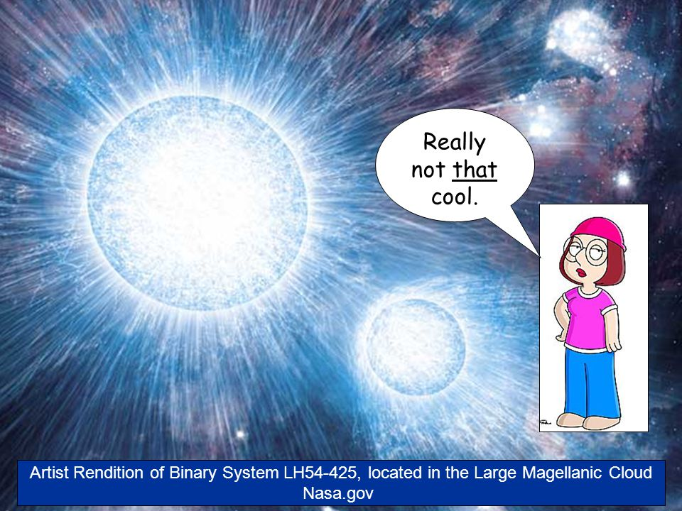 Artist Rendition of Binary System LH54-425, located in the Large Magellanic Cloud Nasa.gov Really not that cool.