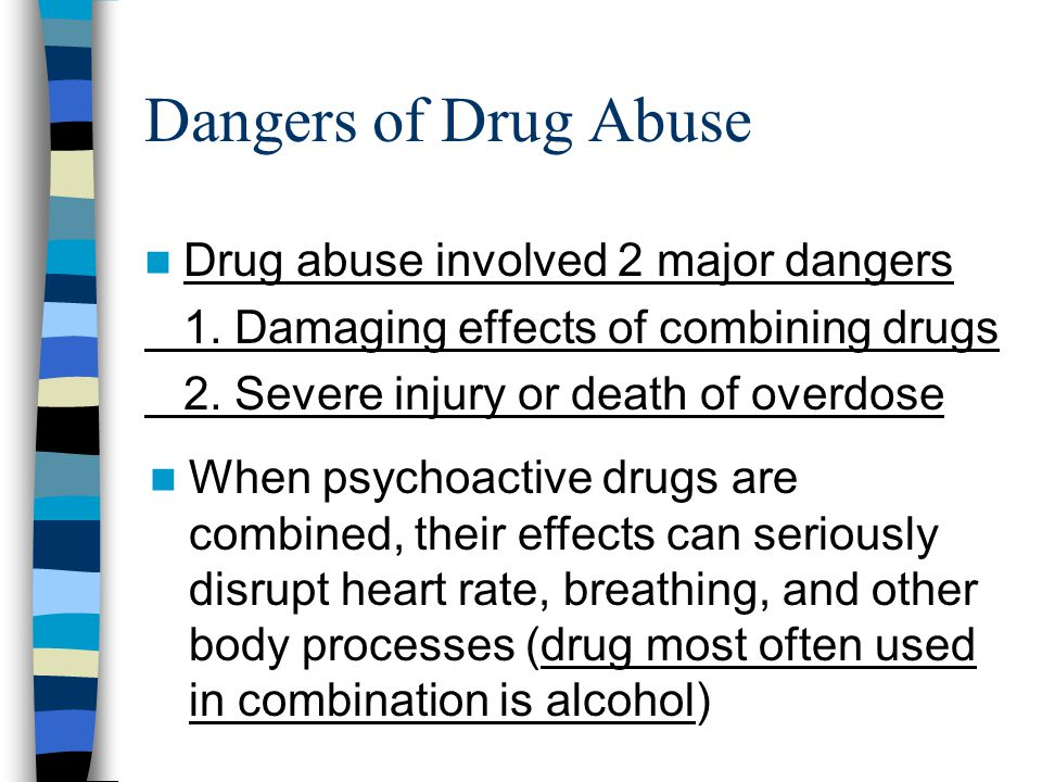 Dangers of Drug Abuse Drug abuse involved 2 major dangers 1. Damaging effects of combining drugs 2. Severe injury or death of overdose When psychoacti