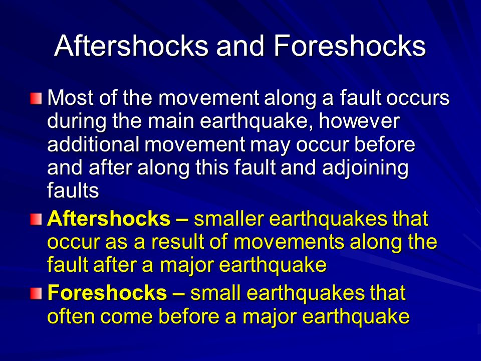 Aftershocks and Foreshocks Most of the movement along a fault occurs during the main earthquake, however additional movement may occur before and after along this fault and adjoining faults Aftershocks – smaller earthquakes that occur as a result of movements along the fault after a major earthquake Foreshocks – small earthquakes that often come before a major earthquake