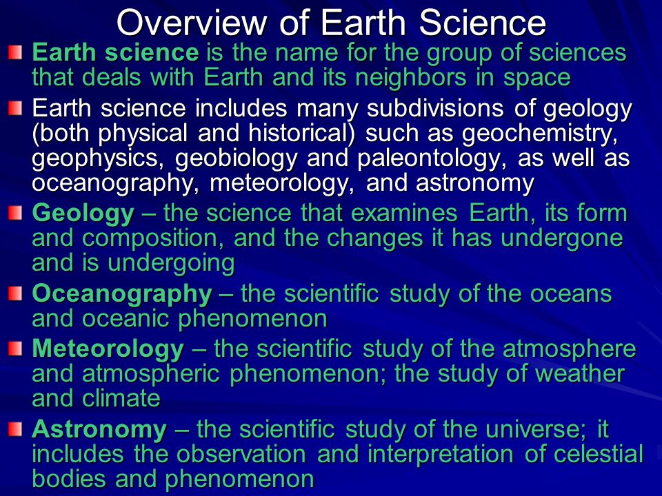 Overview of Earth Science Earth science is the name for the group of sciences that deals with Earth and its neighbors in space Earth science includes
