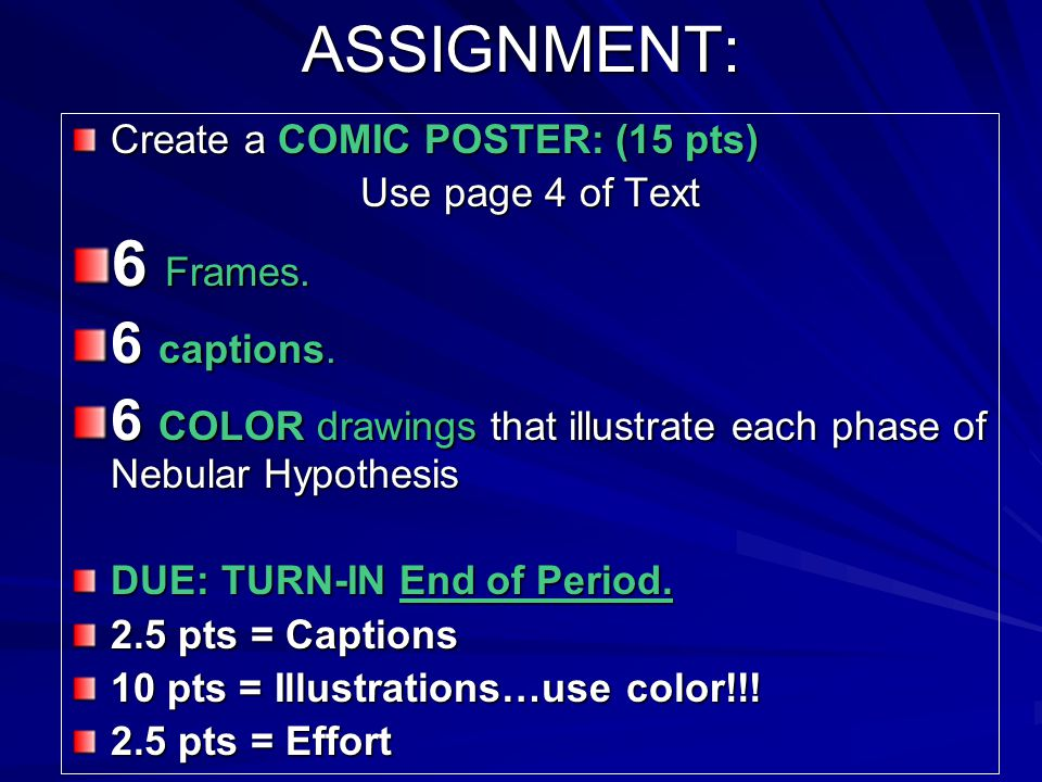ASSIGNMENT: Create a COMIC POSTER: (15 pts) Use page 4 of Text 6 Frames. 6 captions. 6 COLOR drawings that illustrate each phase of Nebular Hypothesis