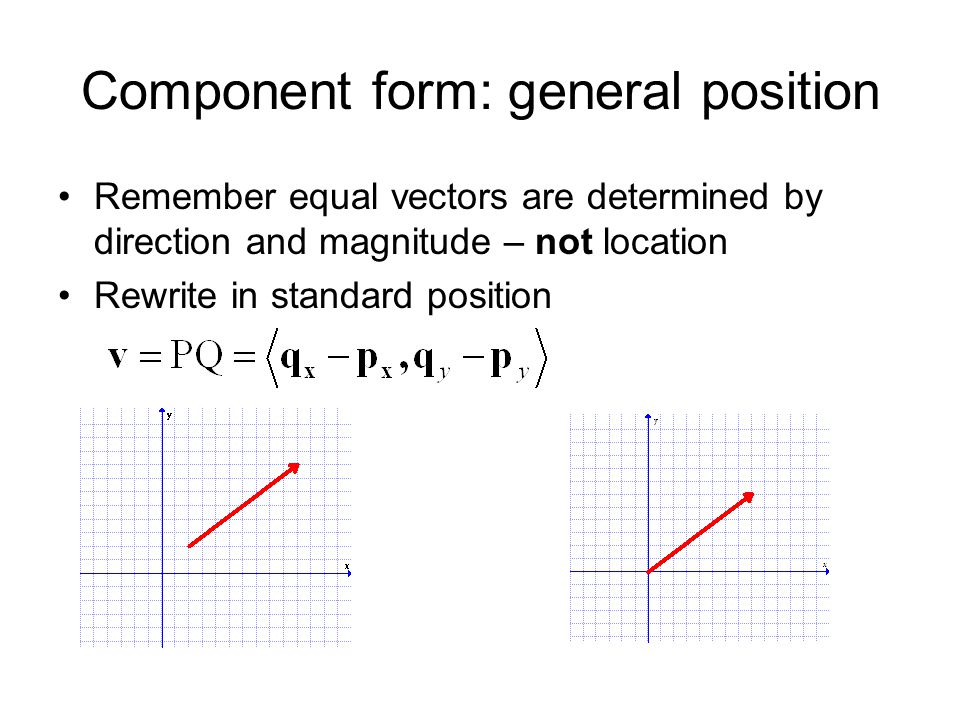Component form: general position Remember equal vectors are determined by direction and magnitude – not location Rewrite in standard position