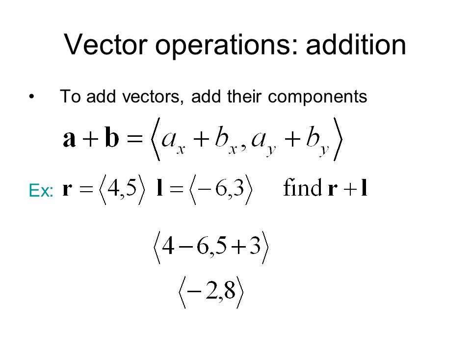 Vector operations: addition To add vectors, add their components Ex: