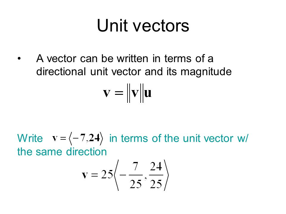 Unit vectors A vector can be written in terms of a directional unit vector and its magnitude Write in terms of the unit vector w/ the same direction