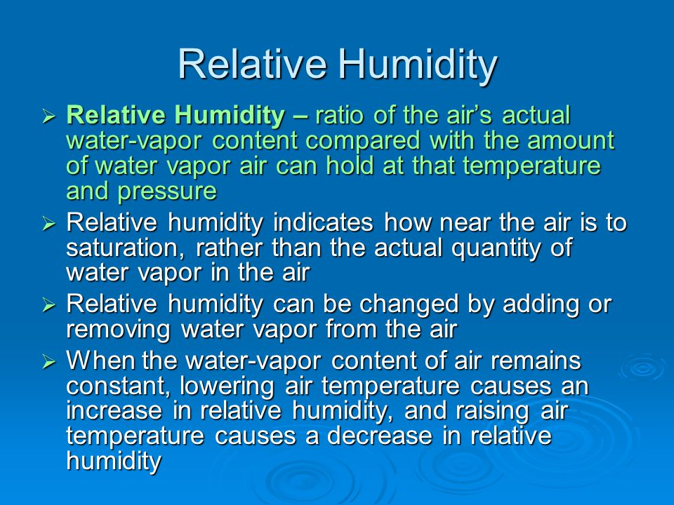 Relative Humidity  Relative Humidity – ratio of the air's actual water-vapor content compared with the amount of water vapor air can hold at that tem