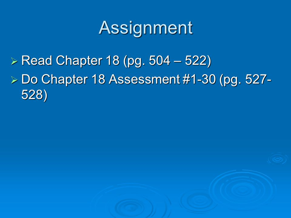 Assignment  Read Chapter 18 (pg. 504 – 522)  Do Chapter 18 Assessment #1-30 (pg. 527- 528)