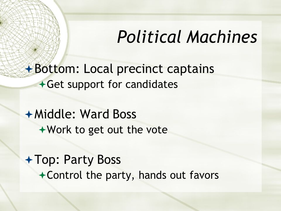 Political Machines  Bottom: Local precinct captains  Get support for candidates  Middle: Ward Boss  Work to get out the vote  Top: Party Boss  Control the party, hands out favors