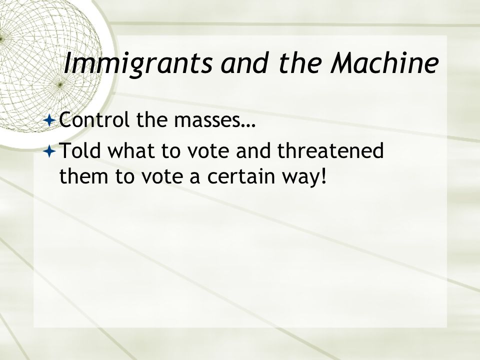 Immigrants and the Machine  Control the masses…  Told what to vote and threatened them to vote a certain way!