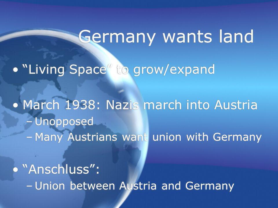 Germany wants land Living Space to grow/expand March 1938: Nazis march into Austria –Unopposed –Many Austrians want union with Germany Anschluss : –Union between Austria and Germany Living Space to grow/expand March 1938: Nazis march into Austria –Unopposed –Many Austrians want union with Germany Anschluss : –Union between Austria and Germany