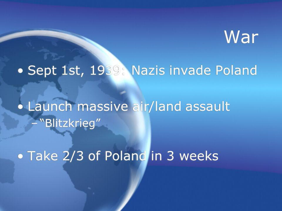 War Sept 1st, 1939: Nazis invade Poland Launch massive air/land assault – Blitzkrieg Take 2/3 of Poland in 3 weeks Sept 1st, 1939: Nazis invade Poland Launch massive air/land assault – Blitzkrieg Take 2/3 of Poland in 3 weeks